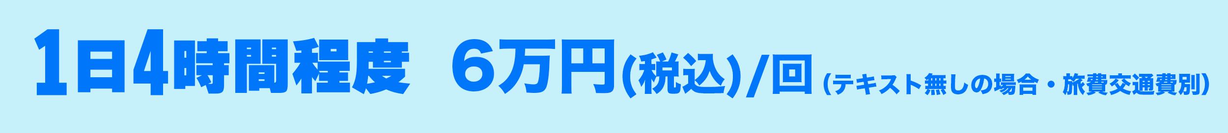 1日4時間程度、6万円(税込)/回(テキスト無しの場合・旅費交通費別)