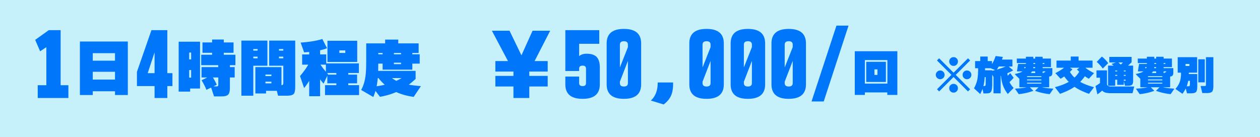 1日4時間程度、¥50,000/回※旅費交通費別