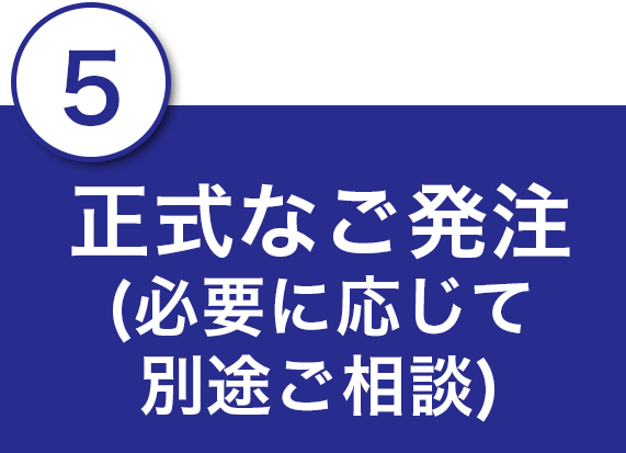 5.正式なご発注(必要に応じて別途ご相談)