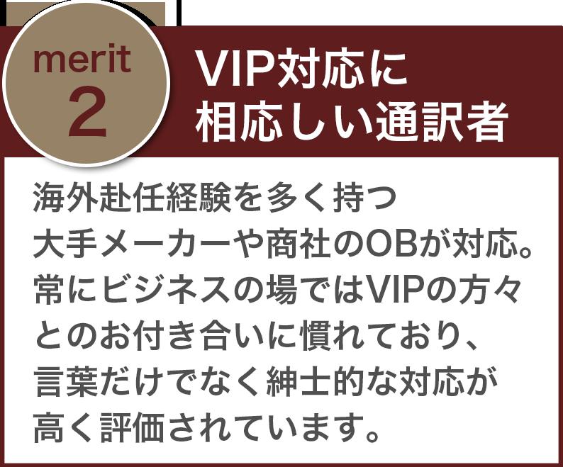 「VIP対応に相応しい通訳者」海外赴任経験を多く持つ大手メーカーや商社のOBが対応。常にビジネスの場ではVIPの方々とのお付き合いに慣れており、言葉だけでなく紳士的な対応が高く評価されています。